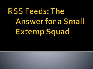 RSS Feeds: The Answer for a  S mall  E xtemp  Squad