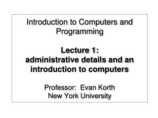 Introduction to Computers and Programming  Lecture 1:  administrative details and an introduction to computers  Professo