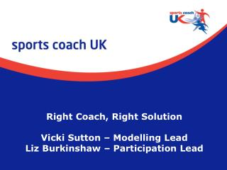 Right Coach, Right Solution Vicki Sutton – Modelling Lead Liz Burkinshaw – Participation Lead