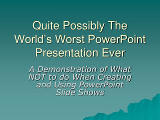 Quite Possibly The World's Worst PowerPoint Presentation Ever