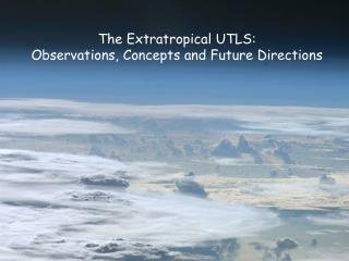 The  Extratropical  UTLS: Observations, Concepts and Future Directions