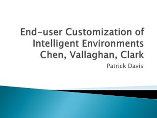 End-user Customization of Intelligent Environments  Chen, Vallaghan, Clark