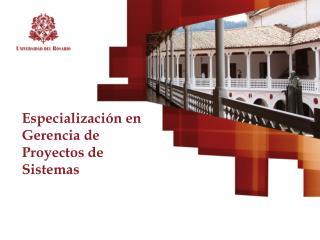 Especialización en Gerencia de Proyectos de Sistemas