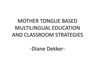 MOTHER TONGUE BASED MULTILINGUAL EDUCATION AND CLASSROOM STRATEGIES -Diane Dekker-