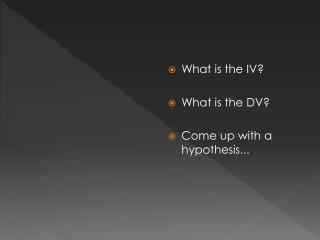 What is the IV? What is the DV ? Come up with a hypothesis...