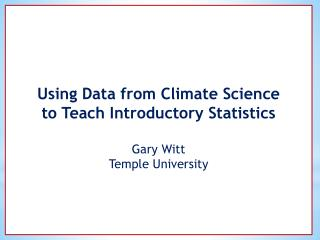 Using Data from Climate Science  to Teach Introductory Statistics  Gary Witt Temple University