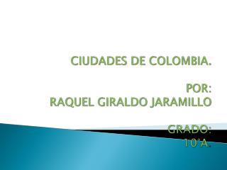 CIUDADES DE COLOMBIA. POR: RAQUEL GIRALDO JARAMILLO GRADO: 10°A .
