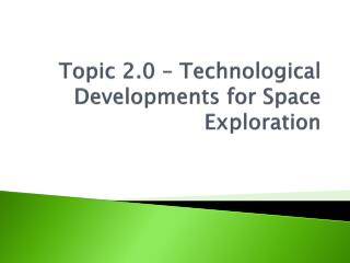 Topic 2.0 – Technological Developments for Space Exploration