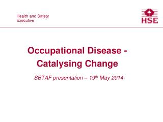 Occupational Disease - Catalysing Change SBTAF presentation – 19 th  May 2014