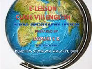 POEM: GEOGRAPHY LESSON PREPARED BY  JAYASRI E K TGT ENGLISH KENDRIYA VIDYALAYA MALAPPURAM