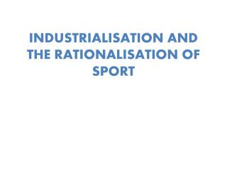 INDUSTRIALISATION AND THE RATIONALISATION OF SPORT