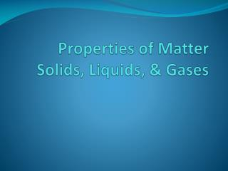 Properties of Matter Solids, Liquids, & Gases