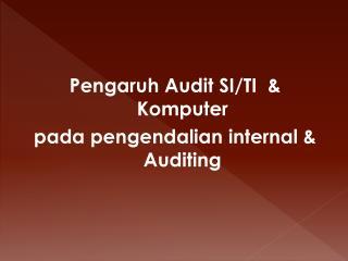 Pengaruh  Audit SI/TI  &  Komputer pada pengendalian  internal & Auditing