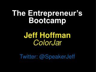 The Entrepreneur's Bootcamp Jeff Hoffman ColorJa r Twitter: @ SpeakerJeff