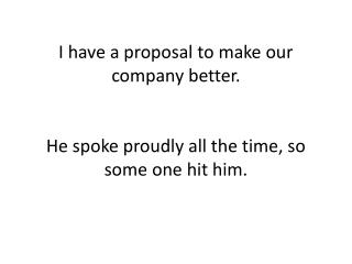 I have a proposal to make our company better. He spoke proudly all the time, so some one hit him.