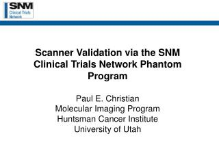Scanner Validation via the SNM Clinical Trials Network Phantom Program  Paul E. Christian Molecular Imaging Program Hunt