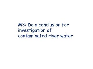 M3: Do a conclusion for investigation of contaminated river water