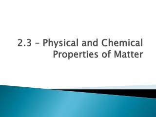 2.3 – Physical and Chemical Properties of Matter