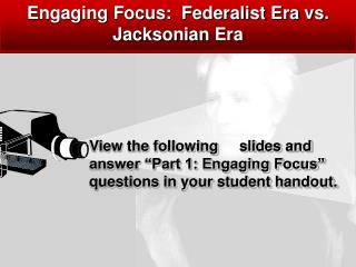 Engaging Focus:  Federalist Era vs.  Jacksonian Era