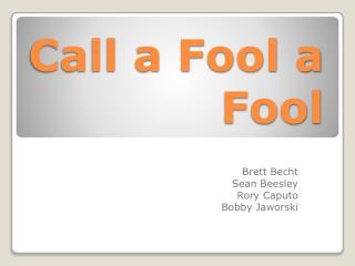 Call a Fool a Fool