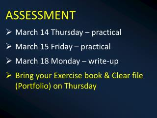 ASSESSMENT March 14 Thursday – practical March 15 Friday – practical March 18 Monday – write-up
