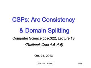 CSPs: Arc Consistency  & Domain Splitting  Computer Science cpsc322, Lecture 13