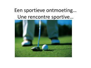 Een sportieve ontmoeting… Une  rencontre  sportive …