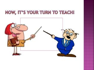 Now, it�s your turn to teach!