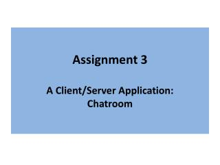 Assignment 3 A Client/Server  A pplication: Chatroom