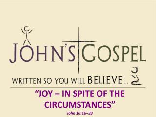 """Joy – In spite of the Circumstances"" John 16:16–33"