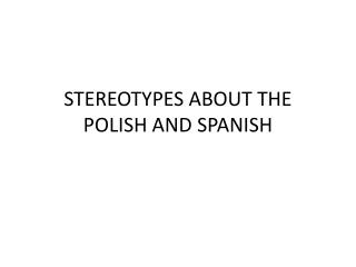 STEREOTYPES  ABOUT THE  POL ISH  AND SP ANISH