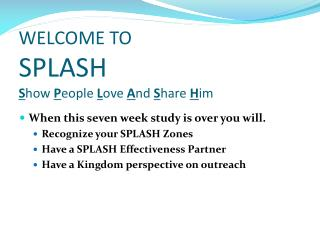 WELCOME TO SPLASH S how  P eople  L ove  A nd  S hare  H im