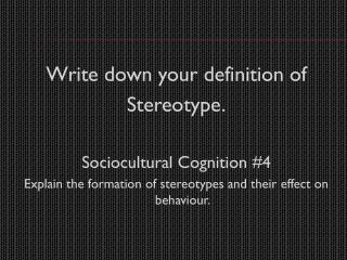 Write down your definition of  Stereotype. Sociocultural  Cognition #4