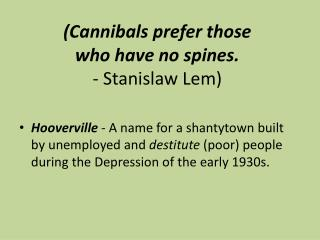 (Cannibals  prefer those  who  have no spines.  -  Stanislaw  Lem )