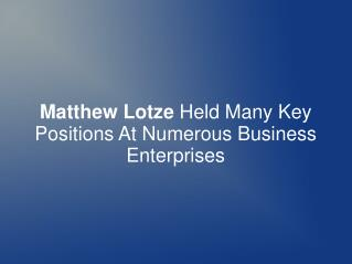 Matthew Lotze Held Many Positions At Business Enterprises
