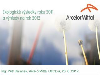 Ing. Petr  Baranek , ArcelorMittal Ostrava, 28. 8. 2012