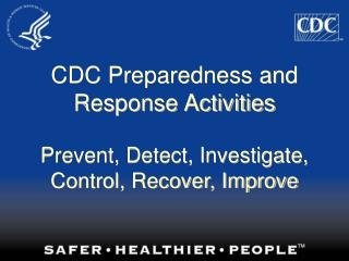 CDC Preparedness and Response Activities   Prevent, Detect, Investigate, Control, Recover, Improve