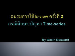 อบรมการใช้  E-view  ครั้งที่  2 กรณีศึกษา : ปัญหา  Time-series By  Wasin Siwasarit