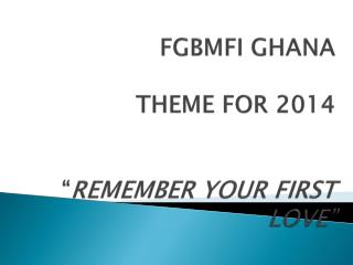 "FGBMFI  GHANA  THEME  FOR  2014 "" REMEMBER  YOUR FIRST  LOVE"""