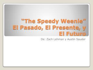 �The Speedy Weenie� El  Pasado , El  Presente , y El  Futuro