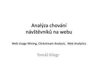 Analýza chování  návštěvníků na webu W eb  Usage Mining , Clickstream  Analysis ,  Web  Analytics