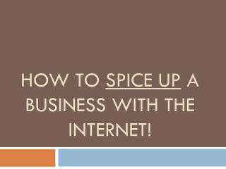 How to  spice up a business with the internet!