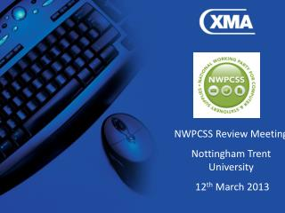 NWPCSS Review Meeting Nottingham Trent University  12 th  March 2013