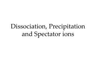 Dissociation, Precipitation and Spectator ions