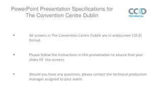 All screens in The Convention Centre Dublin are in widescreen (16:9) 	format.