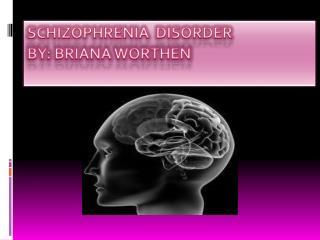 SCHIZOPHRENIA  DISORDER BY: BRIANA WORTHEN