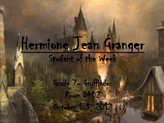 Hermione  Jean Granger Student of the Week Grade  7- Gryffindor Room D402 October 1-5, 2012
