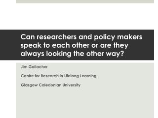 Can researchers and policy makers speak to each other or are they always looking the other way?