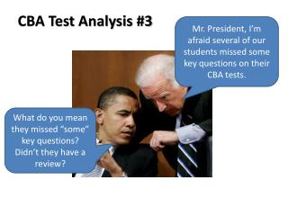Mr. President, I'm afraid several of our students missed some key questions on their CBA tests.
