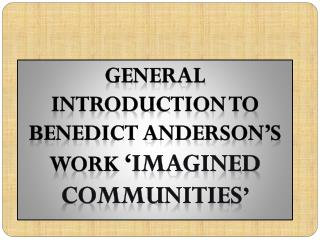 GENERAL INTRODUCTION TO BENEDICT ANDERSON'S WORK  ' IMAGINED COMMUNITIES '